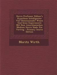 Herrn Professor Zöllner's Hypothese Intelligenter Vier-Dimensionaler Wesen Und Seine Experimente Mit Dem Amerikanischen Medium Herrn Slade: Ein Vortra