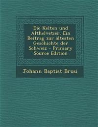 Die Kelten Und Althelvetier. Ein Beitrag Zur Altesten Geschichte Der Schweiz - Primary Source Edition