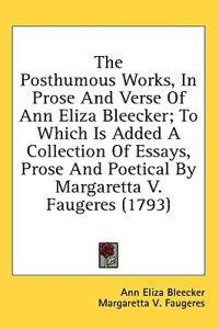 The Posthumous Works, In Prose And Verse Of Ann Eliza Bleecker; To Which Is Added A Collection Of Essays, Prose And Poetical By Margaretta V. Faugeres