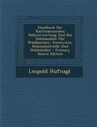 Handbuch Der Kaufmännischen Holzverwertung Und Des Holzhandels: Für Waldbesitzer, Forstwirte, Holzindustrielle Und Holzhändler