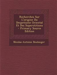 Recherches Sur L'Origine Du Despotisme Oriental Et Des Superstitions - Primary Source Edition