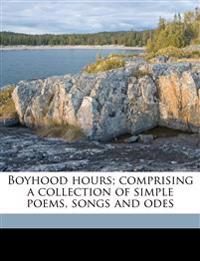 Boyhood hours; comprising a collection of simple poems, songs and odes