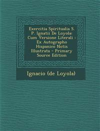 Exercitia Spiritualia S. P. Ignatii De Loyola: Cum Versione Literali : Ex Autographo Hispanico Notis Illustrata