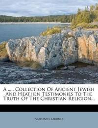 A ..... Collection Of Ancient Jewish And Heathen Testimonies To The Truth Of The Christian Religion...