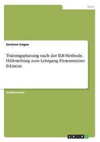 Trainingsplanung nach der ILB-Methode. Hilfestellung zum Lehrgang Fitnesstrainer B-Lizenz
