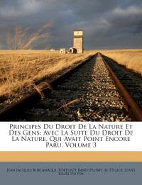 Principes Du Droit De La Nature Et Des Gens: Avec La Suite Du Droit De La Nature, Qui Avait Point Encore Paru, Volume 3