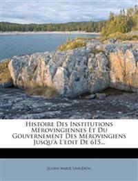 Histoire Des Institutions Merovingiennes Et Du Gouvernement Des Merovingiens Jusqu'a L'Edit de 615...