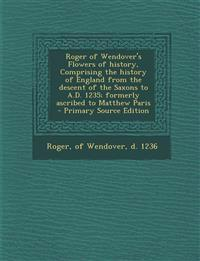 Roger of Wendover's Flowers of History, Comprising the History of England from the Descent of the Saxons to A.D. 1235; Formerly Ascribed to Matthew Pa