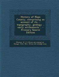 History of Napa County, comprising an account of its ... topography, geology .. early settlements .. - Primary Source Edition