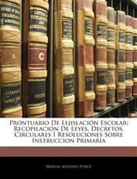 Prontuario De Lejislación Escolar: Recopilacion De Leyes, Decretos, Circulares I Resoluciones Sobre Instruccion Primaria