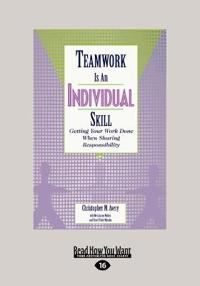Teamwork Is an Individual Skill: Getting Your Work Done When Sharing Responsibility (Large Print 16pt)