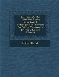 Les Piments Des Solanees: Etude Historique Et Botanique Des Piments Du Genre Capsicum - Primary Source Edition