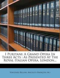I Puritani: A Grand Opera In Three Acts : As Presented At The Royal Italian Opera, London...