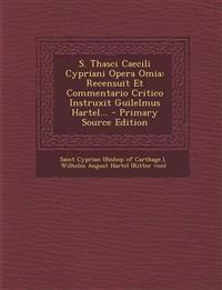 S. Thasci Caecili Cypriani Opera Omia: Recensuit Et Commentario Critico Instruxit Guilelmus Hartel... - Primary Source Edition