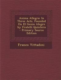 Anima Allegra: In Three Acts. Founded On El Genio Alegre by Fratelli Quintero