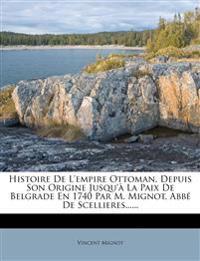 Histoire De L'empire Ottoman, Depuis Son Origine Jusqu'à La Paix De Belgrade En 1740 Par M. Mignot, Abbé De Scellieres......