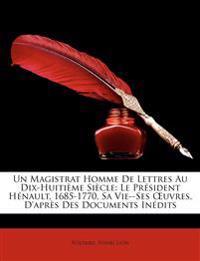 Un Magistrat Homme de Lettres Au Dix-Huitime Sicle: Le Prsident Hnault, 1685-1770, Sa Vie--Ses Uvres, D'Aprs Des Documents Indits