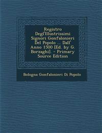 Registro Degl'Illustrissimi Signori Gonfalonieri Del Popolo ... Dall' Anno 1500 [Ed. by G. Borzaghi]. - Primary Source Edition