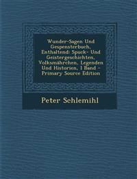 Wunder-Sagen Und Gespensterbuch, Enthaltend: Spuck- Und Geistergeschichten, Volksmahrchen, Legenden Und Historien, I Band