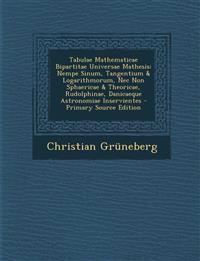 Tabulae Mathematicae Bipartitae Universae Mathesis: Nempe Sinum, Tangentium & Logarithmorum, Nec Non Sphaericae & Theoricae, Rudolphinae, Danicaeque A