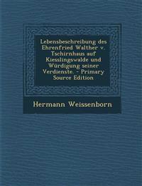 Lebensbeschreibung des Ehrenfried Walther v. Tschirnhaus auf Kiesslingswalde und Würdigung seiner Verdienste. - Primary Source Edition