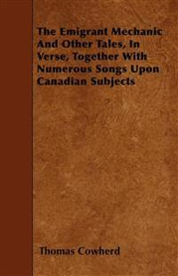 The Emigrant Mechanic And Other Tales, In Verse, Together With Numerous Songs Upon Canadian Subjects