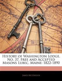 History of Washington Lodge, No. 37, Free and Accepted Masons Lubec, Maine: 1822-1890