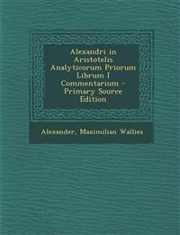 Alexandri in Aristotelis Analyticorum Priorum Librum I Commentarium - Primary Source Edition