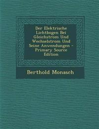 Der Elektrische Lichtbogen Bei Gleichstrom Und Wechselstrom Und Seine Anwendungen - Primary Source Edition