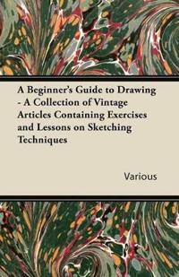 A Beginner's Guide to Drawing - A Collection of Vintage Articles Containing Exercises and Lessons on Sketching Techniques