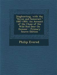 "Staghunting, with the ""Devon and Somerset,"" 1887-1901: An Account of the Chase of the Wild Red Deer On Exmoor"