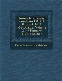 Hamzae Ispahanensis Annalium Libri X: Edidit I. M. E. Gottwaldt, Volume 2... - Primary Source Edition