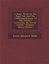 A Short Work On The Popol Vuh And The Traditional History Of The Ancient Americans, By Ixt-lil-xochitl