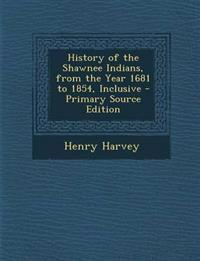 History of the Shawnee Indians, from the Year 1681 to 1854, Inclusive - Primary Source Edition