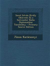 Szent Istvan Kiraly Oklevelei Es a Szilveszter Bulla: Diplomatikai Tanulmany - Primary Source Edition