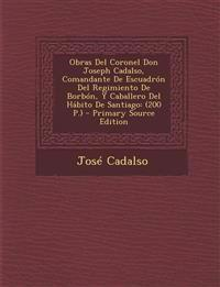 Obras Del Coronel Don Joseph Cadalso, Comandante De Escuadrón Del Regimiento De Borbón, Y Caballero Del Hábito De Santiago: (200 P.) - Primary Source