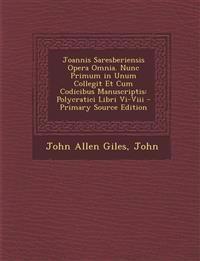 Joannis Saresberiensis Opera Omnia. Nunc Primum in Unum Collegit Et Cum Codicibus Manuscriptis: Polycratici Libri VI-VIII - Primary Source Edition