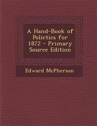 A Hand-Book of Polictics for 1872 - Primary Source Edition