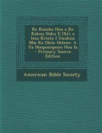 Ke Kauoha Hou a Ko Kakou Haku E Ola'i a Iesu Kristo I Unuhiia Mai Ka Olelo Helene: A Ua Hooponopono Hou Ia