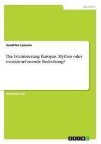 Die Islamisierung Europas. Mythos oder ernstzunehmende Bedrohung?