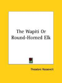 The Wapiti or Round-horned Elk