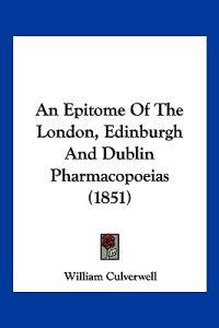 An Epitome of the London, Edinburgh and Dublin Pharmacopoeias