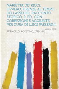 Marietta de' Ricci; Ovvero, Firenze Al Tempo Dell'assedio; Racconto Storico. 2. Ed., Con Correzioni E Aggiunte Per Cura Di Luigi Passerini Volume 4100
