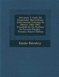 Elevacion y Caida del Emperador Maximiliano: Intervencion Francesa En Mexico. 1861-1867. Precedida de Un Prefacio de Prevost-Paradol - Primary Source