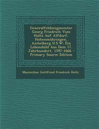 Generalfeldzeugmeister Georg Friedrich Vom Holtz Auf Alfdorf, Hohenmuhringen, Aichelberg U.S.W: Ein Lebensbild Aus Dem 17. Jahrhundert, 1597-1666 - PR