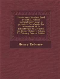 Vie de Henri Brulard [Par] Stendhal. Publiee Integralement Pour La Premiere Fois D'Apres Les Manuscrits de La Bibliotheque de Grenoble Par Henry Debra