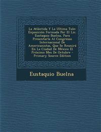 La Atlántida Y La Ultima Tule: Exposición Formada Por El Lic. Eustaquio Buelna, Para Presentarla Al Congresso Internacional De Americanistas, Que Se R
