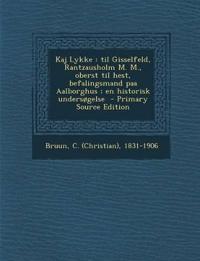 Kaj Lykke: Til Gisselfeld, Rantzausholm M. M., Oberst Til Hest, Befalingsmand Paa Aalborghus; En Historisk Undersogelse - Primary