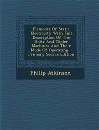 Elements Of Static Electricity With Full Description Of The Holtz And Töpler Machines And Their Mode Of Operating - Primary Source Edition