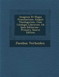 Imagines Et Elogia Praestantium Aliquot Theologorum, Cum Catalogis Librorum Ab Ipsis Editorum - Primary Source Edition